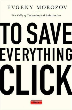Evgeny Morozov's to save everything click here - the folly of technological solutionism